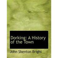 Dorking : A History of the Town by Bright, John Shenton, 9780554770789
