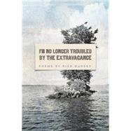 I'm No Longer Troubled by the Extravagance by Bursky, Rick, 9781938160790