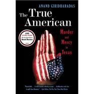 The True American: Murder and Mercy in Texas by Giridharadas, Anand, 9780393350791
