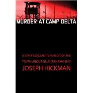 Murder at Camp Delta A Staff Sergeant's Pursuit of the Truth About Guantanamo Bay by Hickman, Joseph, 9781451650792