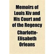 Memoirs of Louis XIV and His Court and of the Regency by Orleans, Charlotte-Elisabeth, 9781153640794