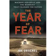 The Year of Fear Machine Gun Kelly and the Manhunt That Changed the Nation by Urschel, Joe, 9781250020796