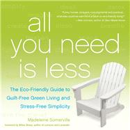 All You Need Is Less The Eco-friendly Guide to Guilt-Free Green Living and Stress-Free Simplicity by Somerville, Madeleine; Sharp, Billee, 9781936740796
