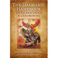 The Shamanic Handbook of Sacred Tools and Ceremonies by Meiklejohn-free, Barbara; Peters, Flavia Kate, 9781785350801