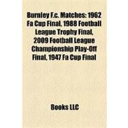Burnley F C Matches : 1962 Fa Cup Final, 1988 Football League Trophy Final, 2009 Football League Championship Play-off Final, 1947 Fa Cup Final by , 9781156990803