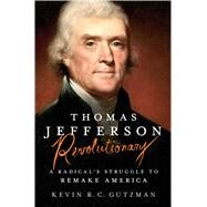 Thomas Jefferson - Revolutionary A Radical's Struggle to Remake America by Gutzman, Kevin R. C., 9781250010803
