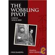 The Wobbling Pivot, China since 1800 An Interpretive History by Crossley, Pamela Kyle, 9781405160803