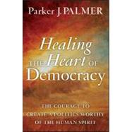 Healing the Heart of Democracy : The Courage to Create a Politics Worthy of the Human Spirit by Palmer, Parker J., 9780470590805