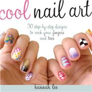 Cool Nail Art: 30 Step-by-step Designs to Rock Your Fingers and Toes by Lee, Hannah, 9781440240805
