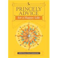 Princely Advice for a Happy Life by Lubomirski, HSH Prince Alexi, 9781449470807