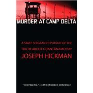 Murder at Camp Delta A Staff Sergeant's Pursuit of the Truth About Guantanamo Bay by Hickman, Joseph, 9781451650808