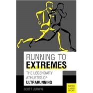 Running to Extremes: The Legendary Athletes of Ultrarunning by Ludwig, Scott, 9781782550808