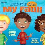 But It's Not My Fault! by Cook, Julia; DuFalla, Anita, 9781934490808