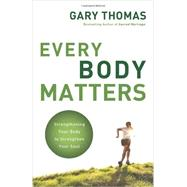 Every Body Matters : Strengthening Your Body to Strengthen Your Soul by Thomas, Gary, 9780310290810