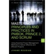 Mastering Principles and Practices in PMBOK, Prince 2, and Scrum Using Essential Project Management Methods to Deliver Effective and Efficient Projects by Roudias, Jihane, 9780134060811