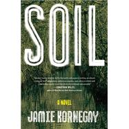 Soil A Novel by Kornegay, Jamie, 9781476750811