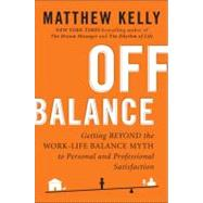 Off Balance : Getting Beyond the Work-Life Balance Myth to Personal and Professional Satisfaction by Kelly, Matthew, 9781594630811