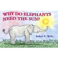 Why Do Elephants Need the Sun? by Wells, Robert E., 9780807590812