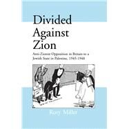 Divided Against Zion: Anti-Zionist Opposition to the Creation of a Jewish State in Palestine, 1945-1948 by Miller,Rory, 9781138990814