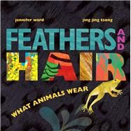 Feathers and Hair, What Animals Wear by Ward, Jennifer; Tsong, Jing Jing, 9781481430814
