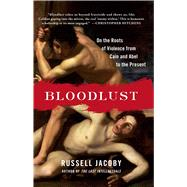 Bloodlust On the Roots of Violence from Cain and Abel to the Present by Jacoby, Russell, 9781451620818