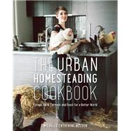 The Urban Homesteading Cookbook Forage, Farm, Ferment and Feast for a Better World by Nelson, Michelle; Page, Alison, 9781771620819