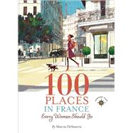 100 Places in France Every Woman Should Go by DeSanctis, Marcia, 9781609520823