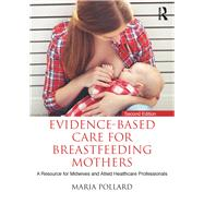 Evidence-based Care for Breastfeeding Mothers: A Resource for Midwives and Allied Healthcare Professionals by Pollard; Maria, 9781138650824
