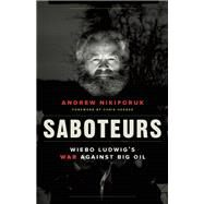 Saboteurs Wiebo Ludwig's War Against Big Oil by Nikiforuk, Andrew; Hedges, Chris, 9781771640824
