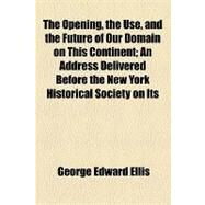 The Opening, the Use, and the Future of Our Domain on This Continent: An Address Delivered Before the New York Historical Society on Its Eighty-second Anniversary, Turesday, November 16, 1886 by Ellis, George Edward; New-York Historical Society, 9781154550825