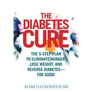 The Diabetes Cure The 5-Step Plan to Eliminate Hunger, Lose Weight, and Reverse Diabetes--for Good!