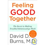 Feeling Good Together : The Secret to Making Troubled Relationships Work by BURNS, DAVID D. MD, 9780767920827