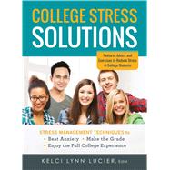 College Stress Solutions: Stress Management Techniques to Beat Anxiety, Make the Grade, Enjoy the Full College Experience by Lucier, Kelci Lynn, 9781440570827