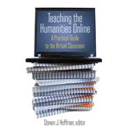 Teaching the Humanities Online: A Practical Guide to the Virtual Classroom: A Practical Guide to the Virtual Classroom by Hoffman,Steven J., 9780765620828