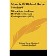 Memoir of Richard Herne Shepherd : With A Selection from His Publications and Correspondence (1854) by Shepherd, Richard; Shepherd, Richard; Shepherd, Samuel, 9781104190828