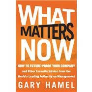 What Matters Now : How to Win in a World of Relentless Change, Ferocious Competition, and Unstoppable Innovation by Hamel, Gary, 9781118120828