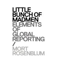 Little Bunch of Madmen: Elements of Global Reporting by Rosenblum, Mort, 9780982590829