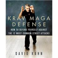 Krav Maga Defense How to Defend Yourself Against the 12 Most Common Street Attacks by Kahn, David, 9781250090829