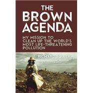 The Brown Agenda My Mission to Clean Up the World's Most Life-Threatening Pollution by Fuller, Richard; DiMarco, Damon; Walsh, Bryan, 9781595800831