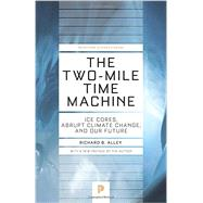 The Two-mile Time Machine: Ice Cores, Abrupt Climate Change, and Our Future by Alley, Richard B., 9780691160832