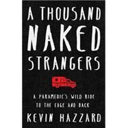 A Thousand Naked Strangers A Paramedic's Wild Ride to the Edge and Back by Hazzard, Kevin, 9781501110832
