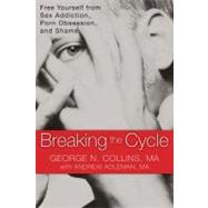 Breaking the Cycle : Free Yourself from Sex Addiction, Porn Obsession, and Shame by Collins, George N.; Adleman, Andrew (CON), 9781608820832