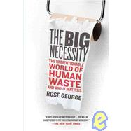 The Big Necessity The Unmentionable World of Human Waste and Why It Matters by George, Rose, 9780805090833
