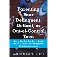 Parenting Your Delinquent, Defiant, or Out-of-control Teen: How to Help Your Teen Stay in School and Out of Trouble Using an Innovative Multisystemic Approach by Duffy, Patrick M., 9781626250833