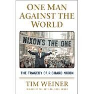 One Man Against the World The Tragedy of Richard Nixon by Weiner, Tim, 9781627790833