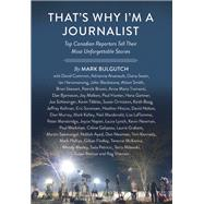 That's Why I'm a Journalist Top Canadian Reporters Tell Their Most Unforgettable Stories by Bulgutch, Mark, 9781771620833