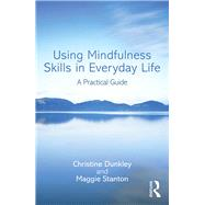 Using Mindfulness Skills in Everyday Life: A practical guide by Dunkley; Christine, 9781138930834