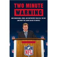 Two Minute Warning: How Concussions, Crime, and Controversy Could Kill the NFL (And What the League Can Do to Survive) by Freeman, Michael, 9781629370835