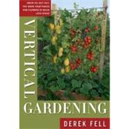 Vertical Gardening Grow Up, Not Out, for More Vegetables and Flowers in Much Less Space by Fell, Derek, 9781605290836