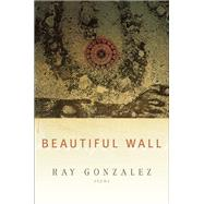 Beautiful Wall by Gonzalez, Ray, 9781938160837